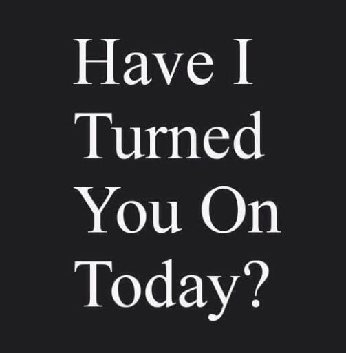 Have I Tturned Yoy On Today? #sex #sexquotes #sexsayings #Tturned