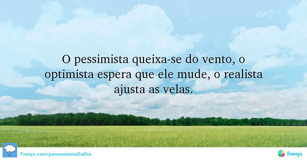 O pessimista queixa-se do vento, o optimista espera que ele mude, o realista ajusta as velas.  #pensamentododia #diadoamigo