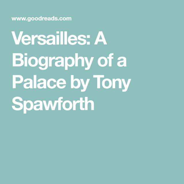 Versailles A Biography Of A Palace By Tony Spawforth Books