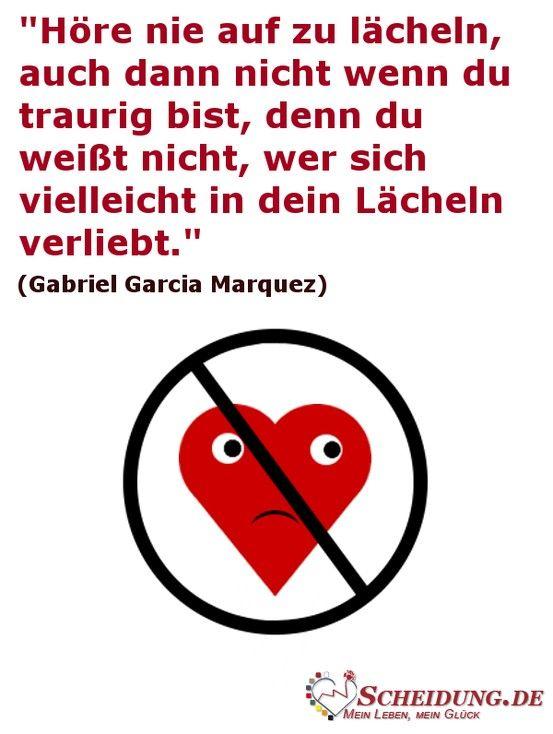 """""""Höre nie auf zu lächeln, auch dann nicht wenn du traurig bist, denn du weißt nicht, wer sich vielleicht in dein Lächeln verliebt."""" (Gabriel Garcia Marquez)"""