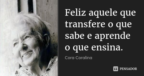 Feliz Aquele Que Transfere O Que Sabe E Aprende O Que Ensina Frase De Cora Coralina Frases De Cora Coralina Cora Coralina Coralina