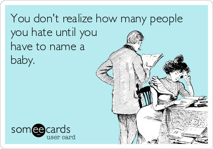 Free Baby Ecard You Dont Realize How Many People You Hate Until You Have To Name A Baby