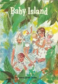 Baby Island - another book by Carol Ryrie Brink, it describes the adventures of Mary and Jean who are shipwrecked on a desert Island with four babies.