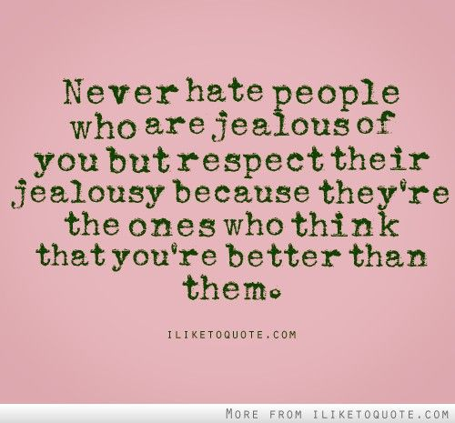 Never hate people who are jealous of you but respect their ...