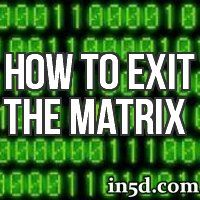 In order to exit the matrix, we must become aware of our goals as a spirit having this physical experience, heal the energies tied to the karma, and serve humanity and the planet in order to reach our goal of ascension.