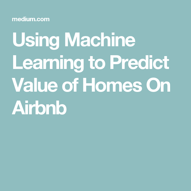 Using Machine Learning to Predict Value of Homes On Airbnb