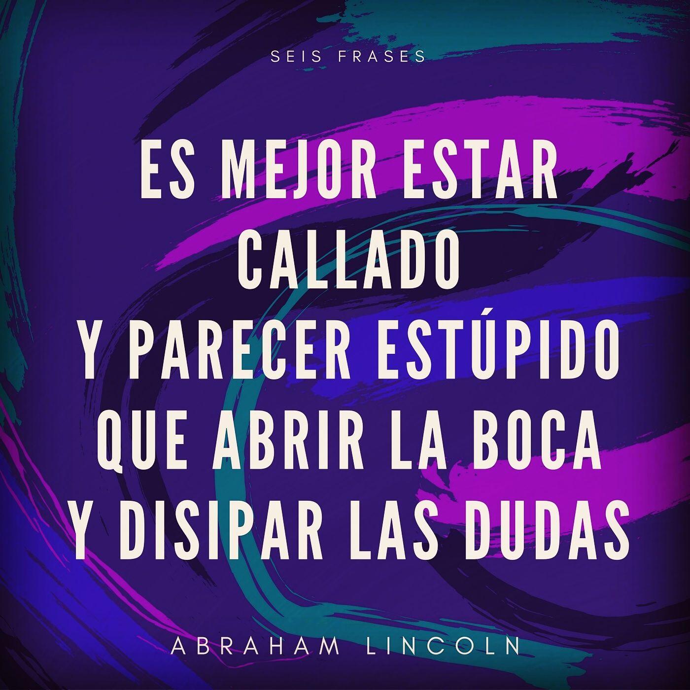 Es mejor estar callado y parecer estúpido que abrir la boca y disipar las dudas. Abraham Lincoln