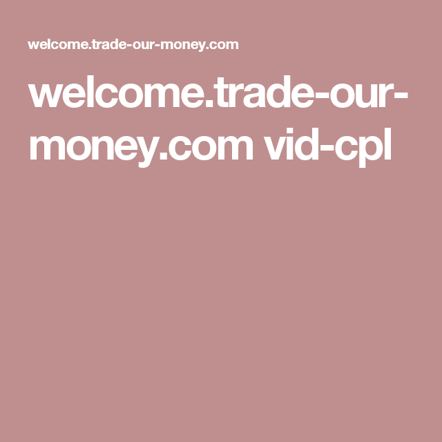 Welcome Trade Our Money Vid Cpl