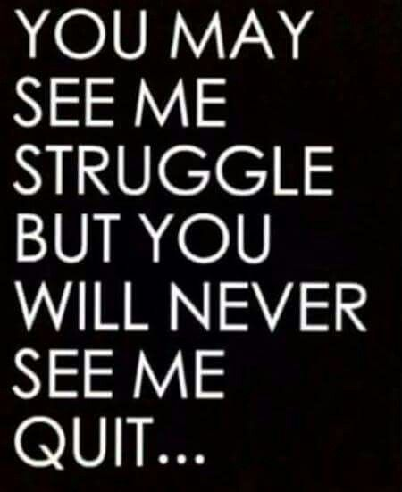 You may see me struggle, but you will never see me quit!