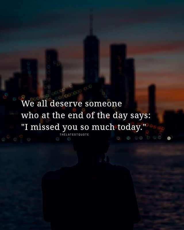 We All Deserve Someone Who At The End Of The Day Says I Missed You