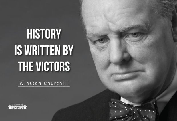 History is written by the victors - Winston Churchill