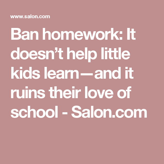 Ban Homework It Doesnt Help Little Kids >> Ban Homework It Doesn T Help Little Kids Learn And It Ruins Their