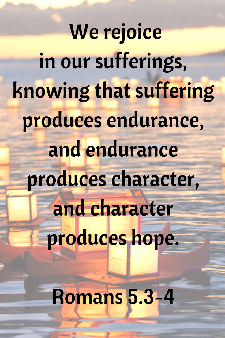 We rejoice in our sufferings, knowing that suffering produces endurance, and endurance produces character, and character produces hope. (Romans 5.3-4)