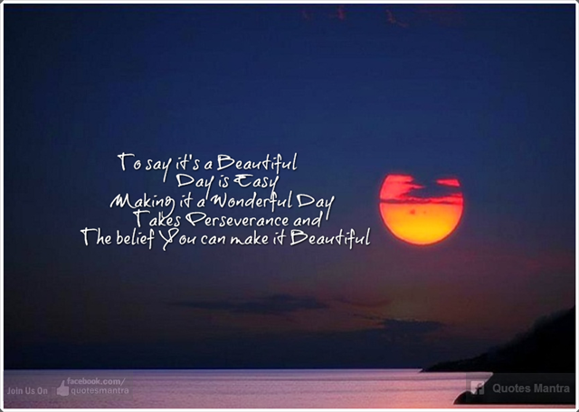 To Say It S A Beautiful Day Is Easy Making It A Wonderful Day Takes Perseverance And The Belief You Can Make It B It S A Wonderful Day Words Of Wisdom