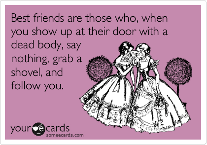 Best friends are those who, when you show up at their door with a ...