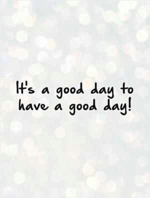 Good day quotes image by Chris Sawyers on ~PICTURE QUOTES