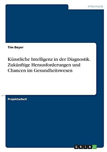 K�Nstliche Intelligenz In Der Diagnostik. Zuk�Nftige Herausforderungen Und Chancen Im Gesundheitswesen (German Edition)