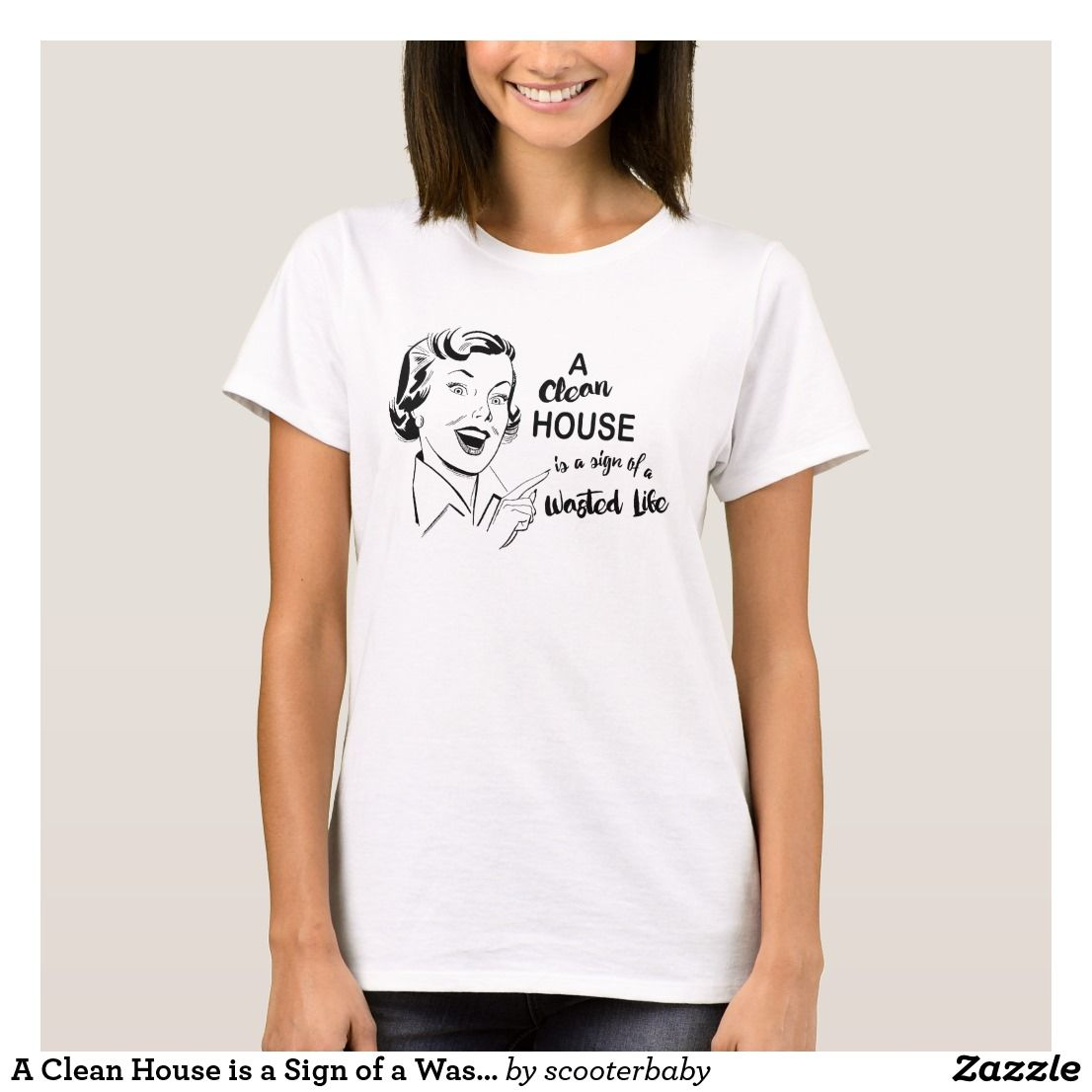 A Clean House Is A Sign Of A Wasted Life T Shirt Funny Sayings Shirts Shirts Shirt Style Tshirt Style