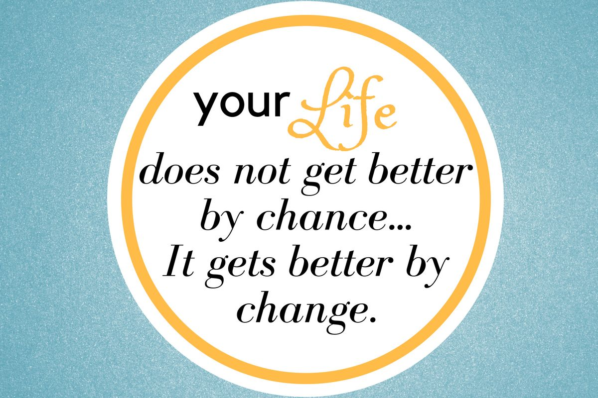 Your life does not get better by chanceit gets better