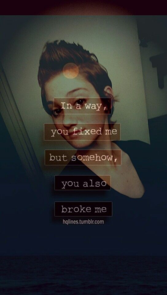 In a way you fixed me but somehow, you also broke me..