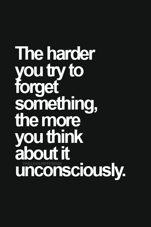 The Harder You Try To Forget Something The More You Think About It