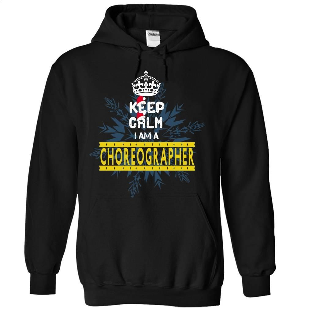Keep Calm I am a choreographer  T Shirt, Hoodie, Sweatshirts - custom sweatshirts #teeshirt #fashion