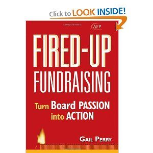 Fired-Up Fundraising: Turn Board Passion Into Action. What I appreciate most of all about this marvelous book is the foundation from which it begins: we need to do a better job of discovering, appreciating and engaging our board members' passion for our mission and our work. Advice on how to harness that commitment for the full range of fundraising activities is addressed. But the assumption that board members want to serve, and want to make an impact, is appreciated.