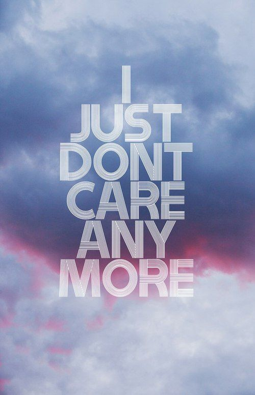 I JUST DONT CARE ANYMORE-- don't want to talk about it, don't want a relationship with you. period.