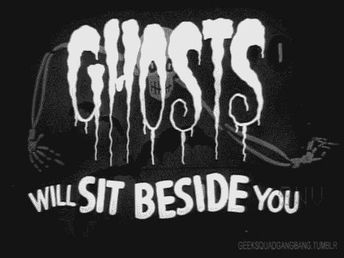 """Ghosts will sit beside you"""