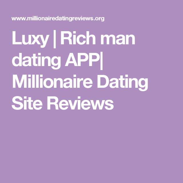 Luxy | Rich man dating APP| Millionaire Dating Site Reviews