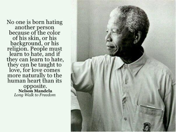 """No one is born hating another person because of his background, or his religion. People must leant to hate, and if they can learn to hate, they can be taught to love, for love comes more naturally to the human heart then its opposite."" - Nelson Mandela"