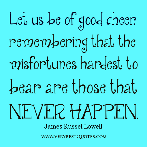 Let Us Be Of Good Cheer Remembering That The Misfortunes Hardest To