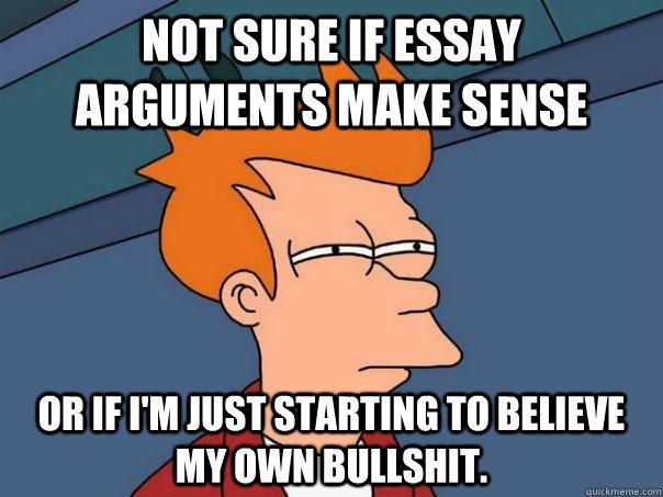 not sure if essay arguments make sense or if i m just starting to not sure if essay arguments make sense or if i m just starting to believe my own bullshit not sure if essay arguments make sense or if i m just starting