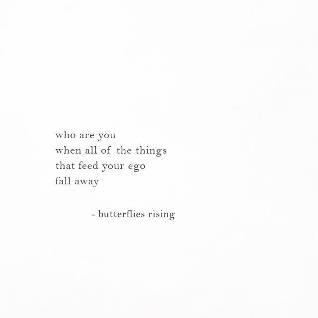 who are you when all of the things that feed your ego fall away