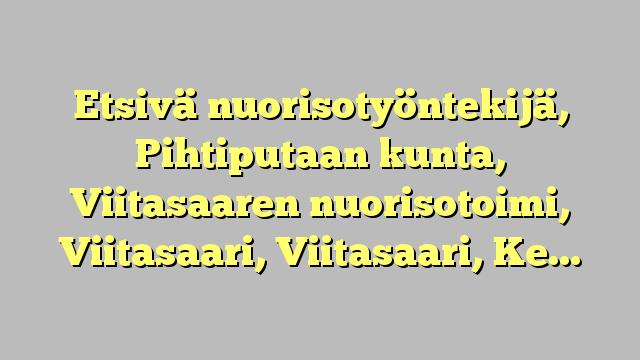Etsivä nuorisotyöntekijä, Pihtiputaan kunta, Viitasaaren nuorisotoimi, Viitasaari, Viitasaari, Keski-Suomi...