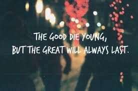 Yeah The Good Die Young But The Great Always Last Living Louder The Cab Dying Young Quotes Young Quotes Die Young