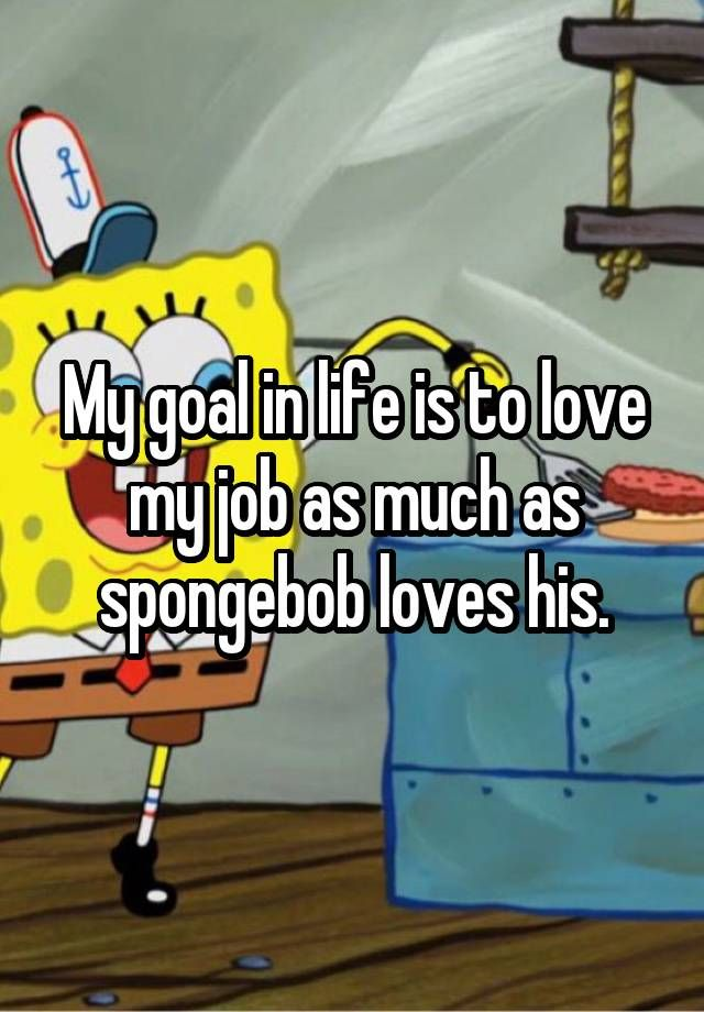 My goal in life is to love my job as much as spongebob