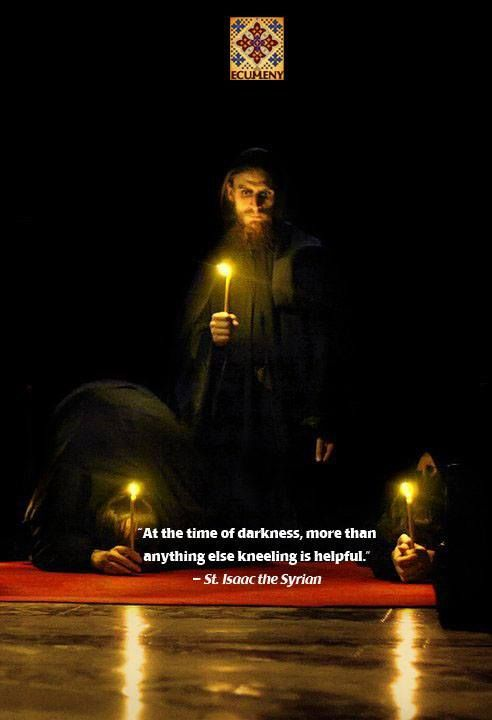 """At the time of darkness, more than anything else, kneeling is helpful.""  --St Isaac the Syrian"