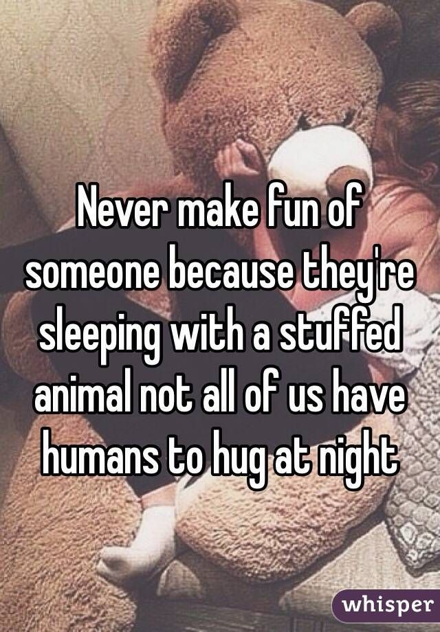 Never make fun of someone because they're sleeping with a stuffed animal not all of us have humans to hug at night
