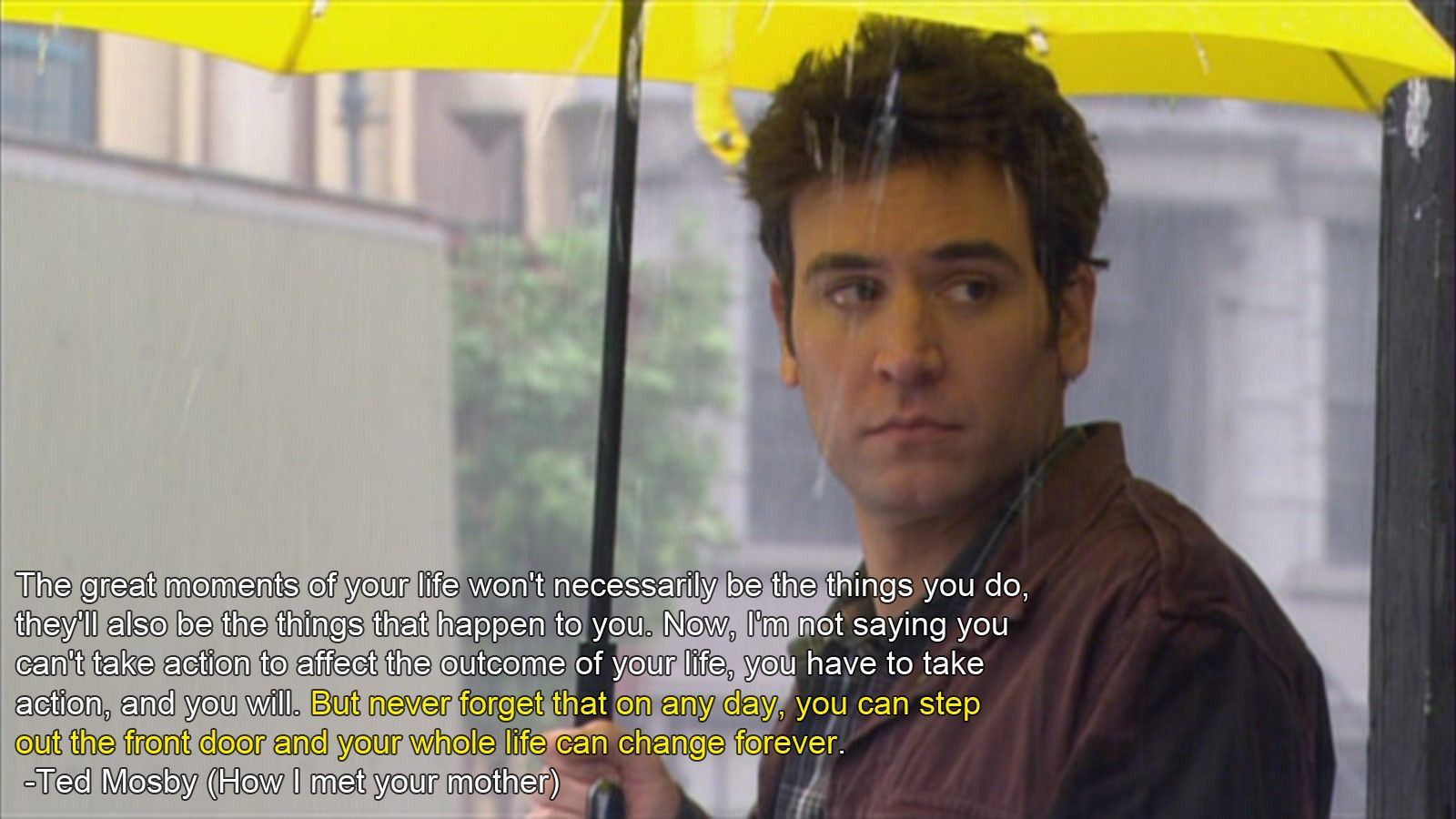 Quote from How I Met Your Mother.  Oddly inspirational and uplifting.