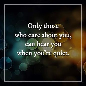 Only Those Who Care About You Can Hear You When You Re Quiet Quiet Quotes My Silence Quotes Care About You Quotes
