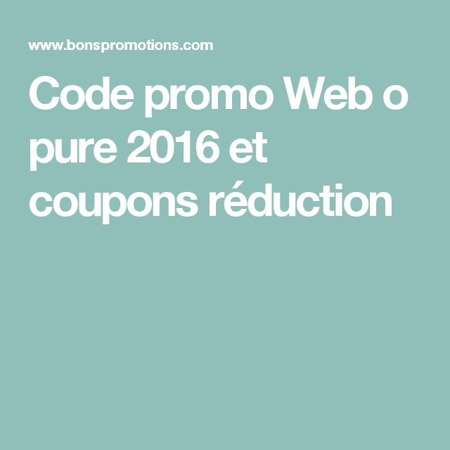 Code promo Web o pure 2016 et coupons réduction