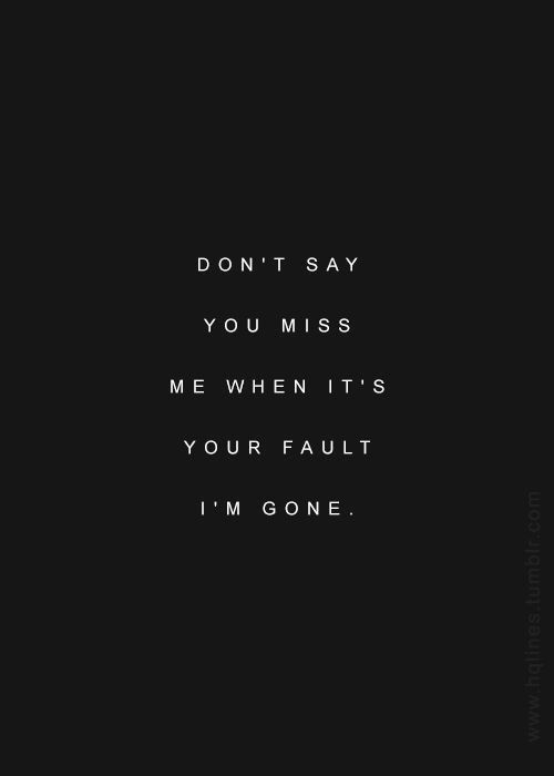 dont-say-you-miss-me-when-its-your-fault-im-gone