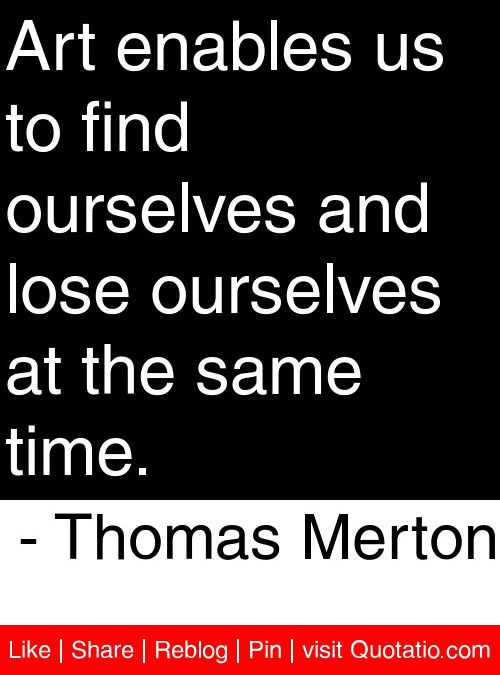Art Enables Us To Find Ourselves And Lose Ourselves At The Same Time Cool Thomas Merton Quotes