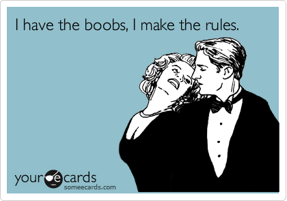 I have the boobs, I make the rules.
