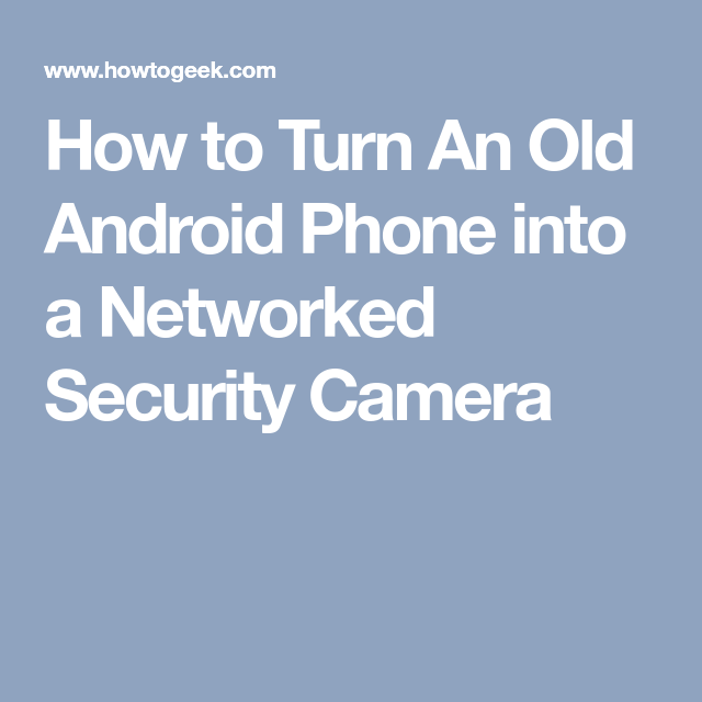 How to Turn An Old Android Phone into a Networked Security