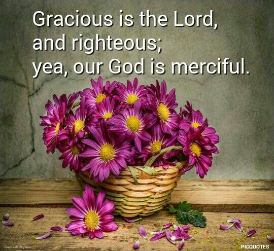 Psalm 116:5 KJV  Gracious is the Lord , and righteous; yea, our God is merciful.