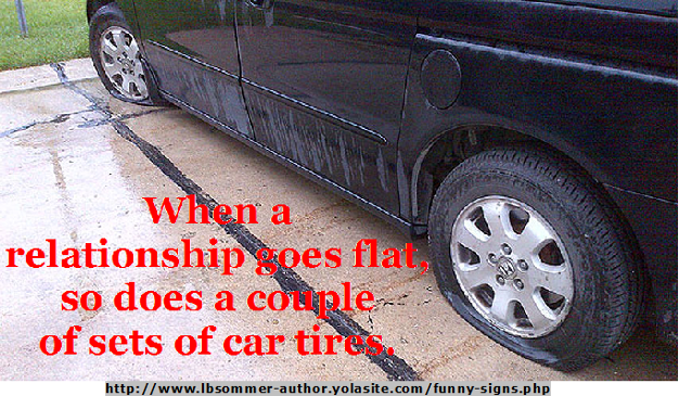 When a relationships goes flat, so does a couple of sets of car tires. By L. B. Sommer the author of 199 WAYS TO IMPROVE YOUR RELATIONSHIPS, MARRIAGE, AND SEX LIFE http://www.lbsommer-author.yolasite.com/funny-signs.php