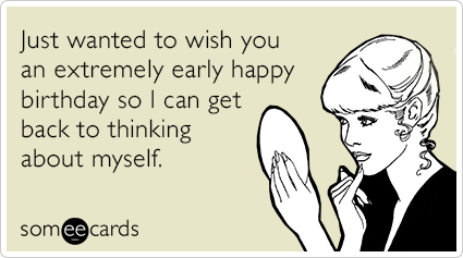 Just Wanted To Wish You An Extremely Early Happy Birthday So I Can Get Back To Thinking About Myself Happy Birthday Quotes Funny Funny Happy Birthday Pictures Birthday Quotes Funny