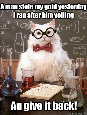 Chemistry Cat A man stole my gold yesterday I ran after him - best of periodic table joke au